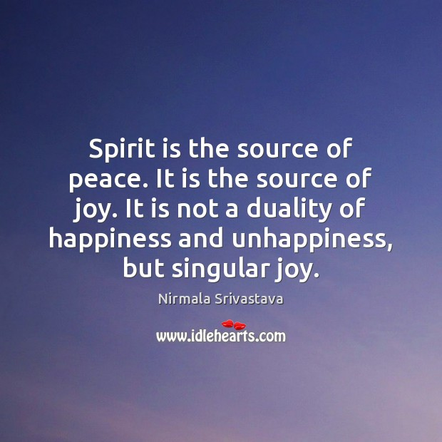 Spirit is the source of peace. It is the source of joy. Nirmala Srivastava Picture Quote