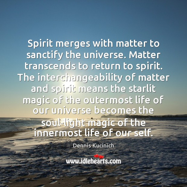 Spirit merges with matter to sanctify the universe. Matter transcends to return Dennis Kucinich Picture Quote