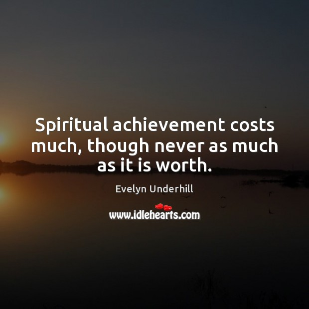 Spiritual achievement costs much, though never as much as it is worth. Image