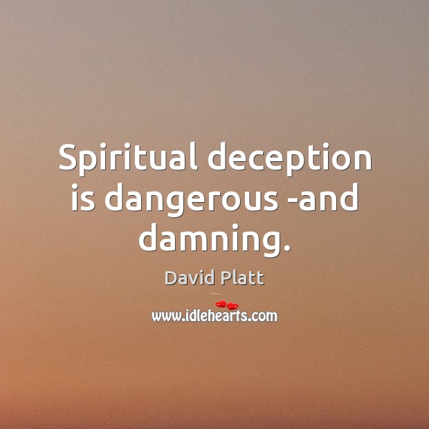 Spiritual deception is dangerous -and damning. David Platt Picture Quote