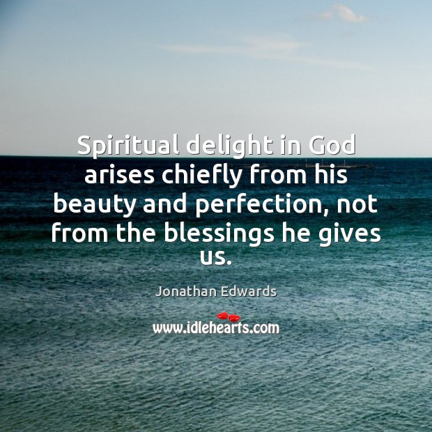 Spiritual delight in God arises chiefly from his beauty and perfection, not Jonathan Edwards Picture Quote
