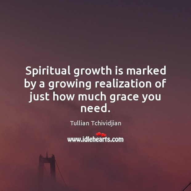 Spiritual growth is marked by a growing realization of just how much grace you need. Tullian Tchividjian Picture Quote