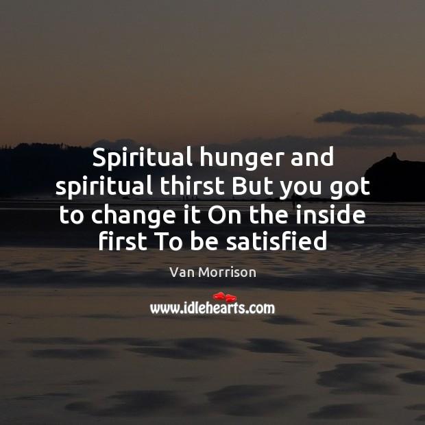 Image, Spiritual hunger and spiritual thirst But you got to change it On