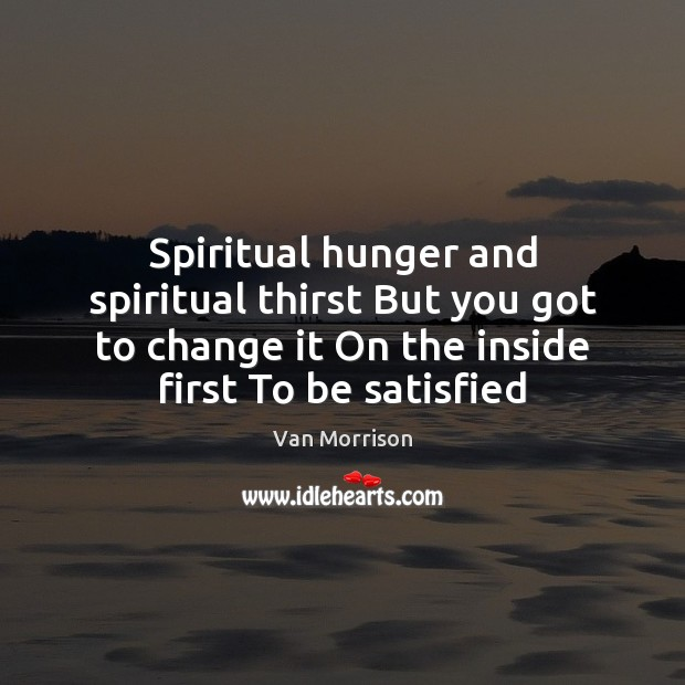 Spiritual hunger and spiritual thirst But you got to change it On Image
