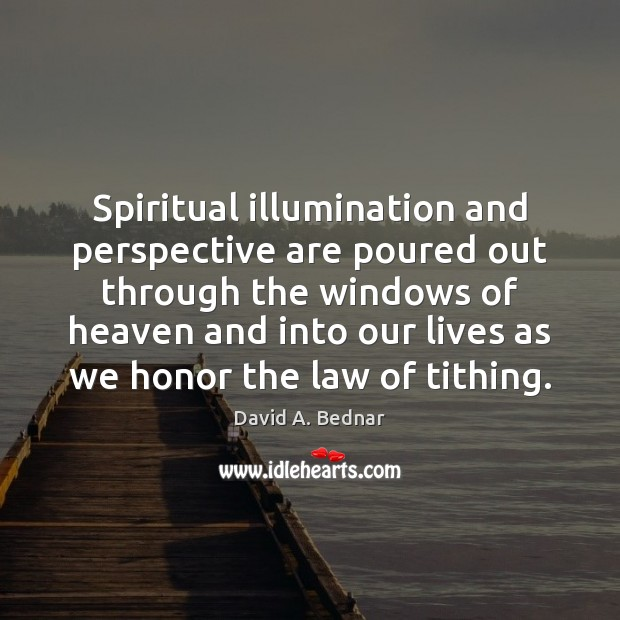 Spiritual illumination and perspective are poured out through the windows of heaven David A. Bednar Picture Quote