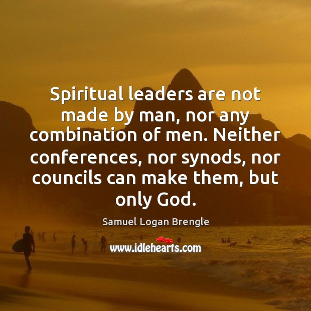Spiritual leaders are not made by man, nor any combination of men. Image