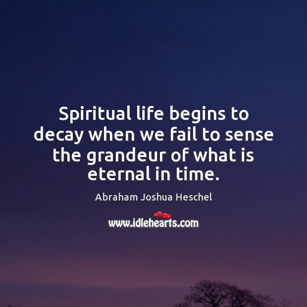 Spiritual life begins to decay when we fail to sense the grandeur Abraham Joshua Heschel Picture Quote