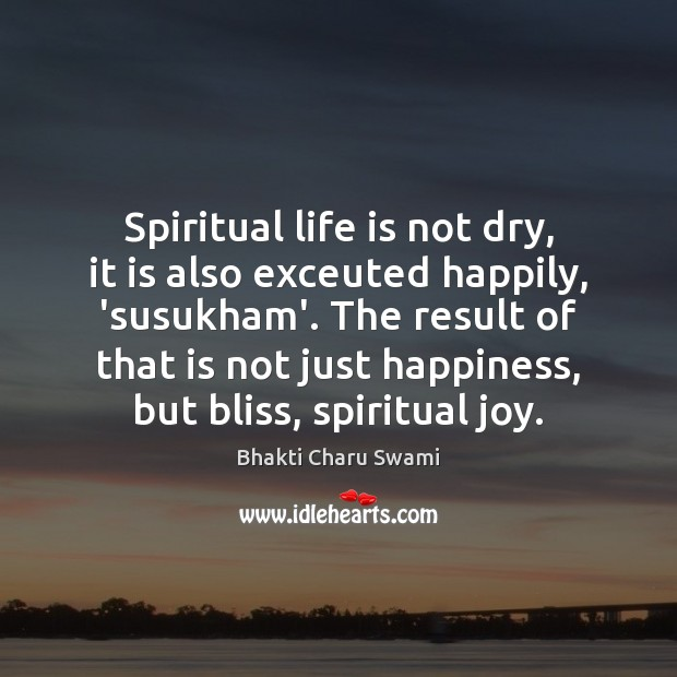 Image, Spiritual life is not dry, it is also exceuted happily, 'susukham'. The