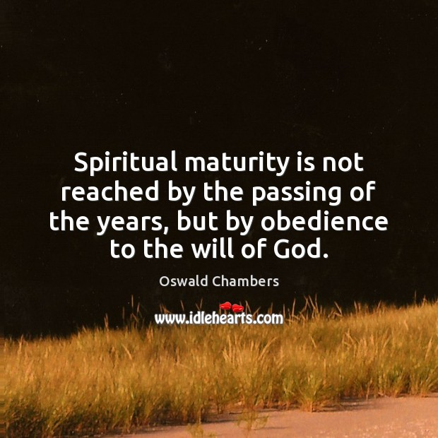 Spiritual maturity is not reached by the passing of the years, but Maturity Quotes Image