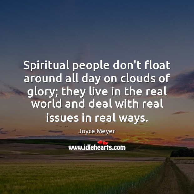 Spiritual people don't float around all day on clouds of glory; they Image
