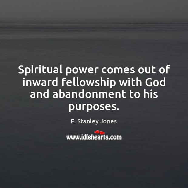 Spiritual power comes out of inward fellowship with God and abandonment to his purposes. E. Stanley Jones Picture Quote