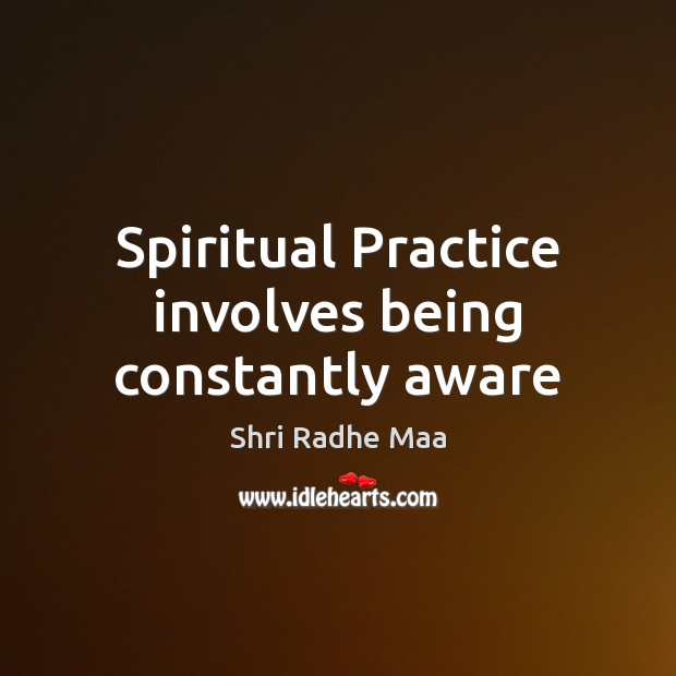 Spiritual Practice involves being constantly aware Shri Radhe Maa Picture Quote