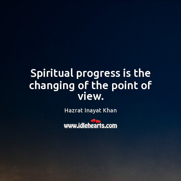 Spiritual progress is the changing of the point of view. Hazrat Inayat Khan Picture Quote