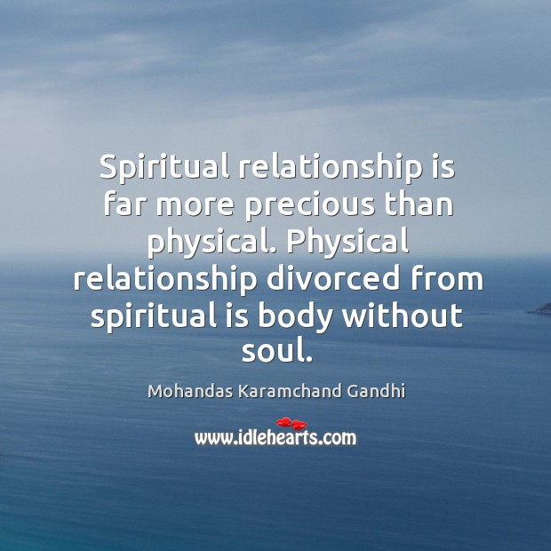 Spiritual relationship is far more precious than physical. Physical relationship divorced from spiritual is body without soul. Mohandas Karamchand Gandhi Picture Quote
