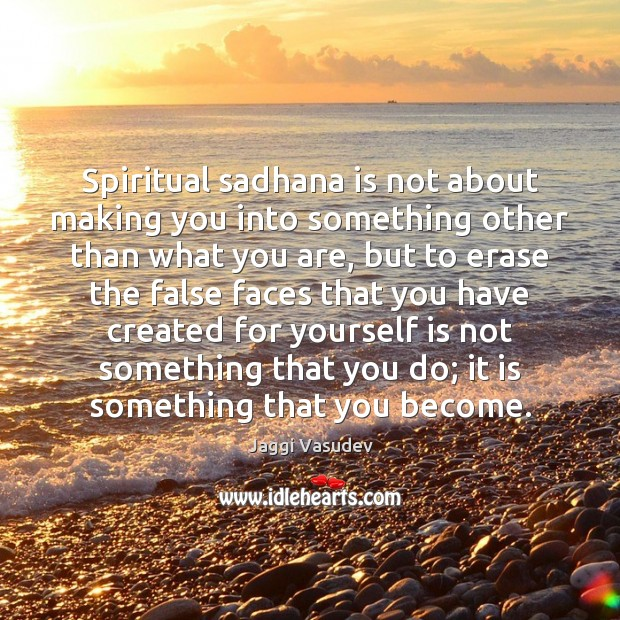 Jaggi Vasudev Picture Quote image saying: Spiritual sadhana is not about making you into something other than what