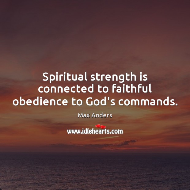 Spiritual strength is connected to faithful obedience to God's commands. Max Anders Picture Quote