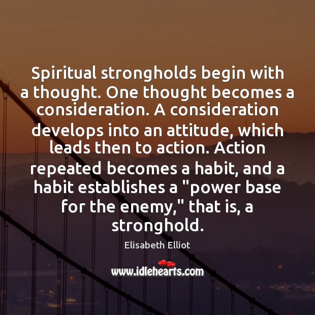 Elisabeth Elliot Picture Quote image saying: Spiritual strongholds begin with a thought. One thought becomes a consideration. A