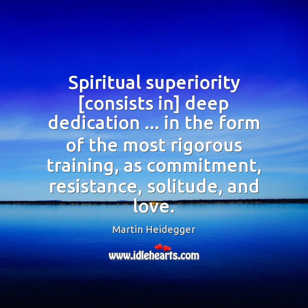 Spiritual superiority [consists in] deep dedication … in the form of the most Martin Heidegger Picture Quote