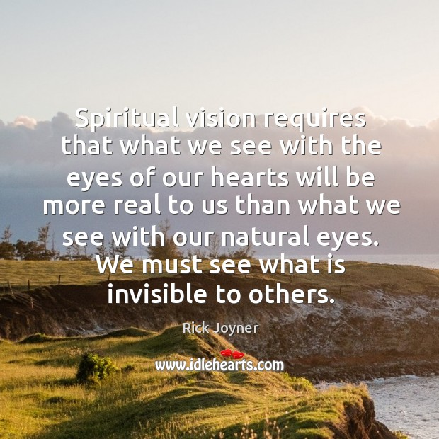 Spiritual vision requires that what we see with the eyes of our Rick Joyner Picture Quote