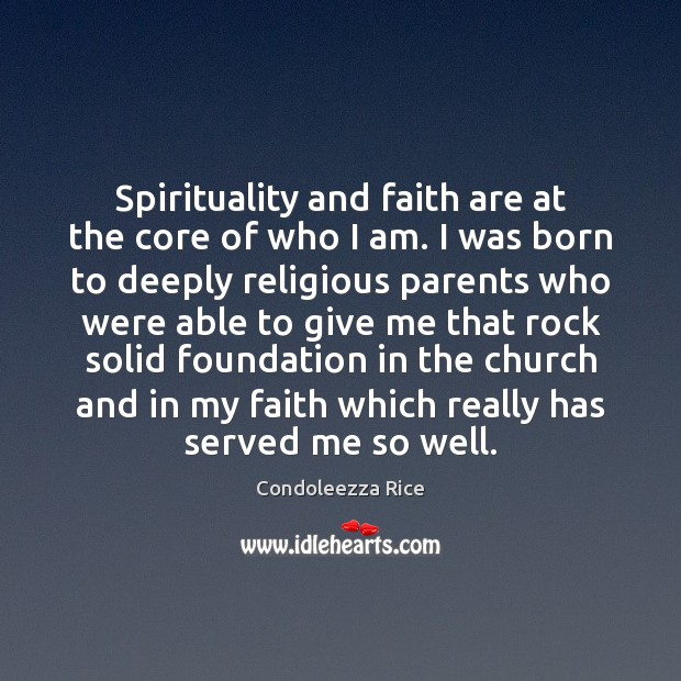 Spirituality and faith are at the core of who I am. I Condoleezza Rice Picture Quote
