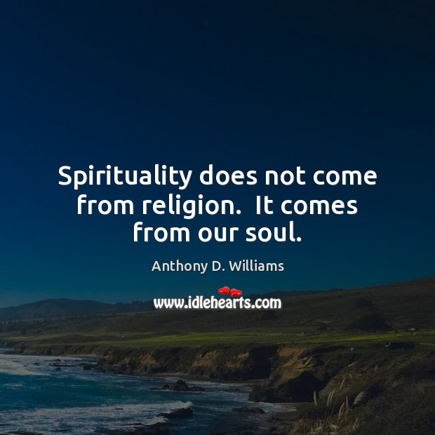 Spirituality does not come from religion.  It comes from our soul. Image