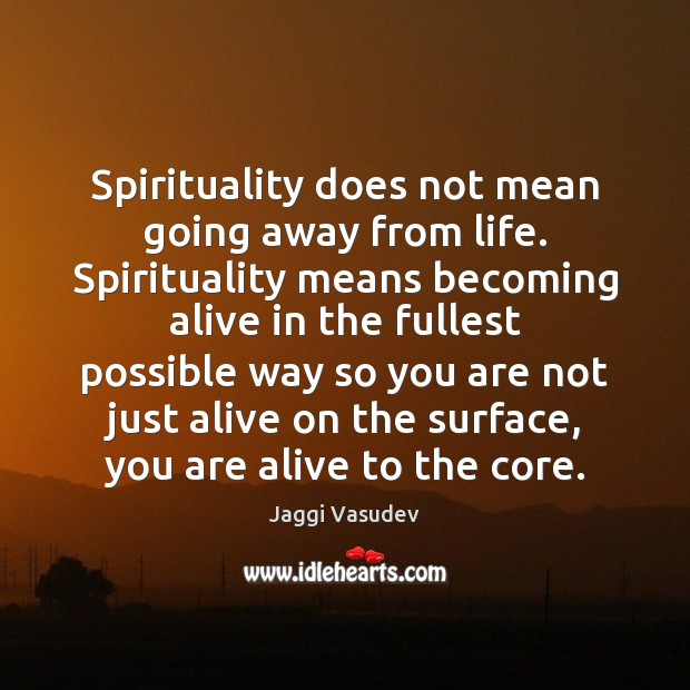 Spirituality does not mean going away from life. Spirituality means becoming alive Image
