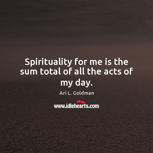 Image, Spirituality for me is the sum total of all the acts of my day.