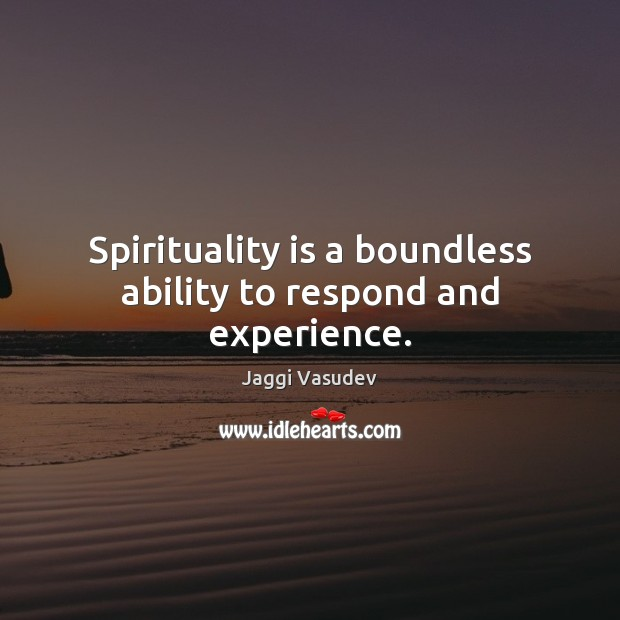 Jaggi Vasudev Picture Quote image saying: Spirituality is a boundless ability to respond and experience.