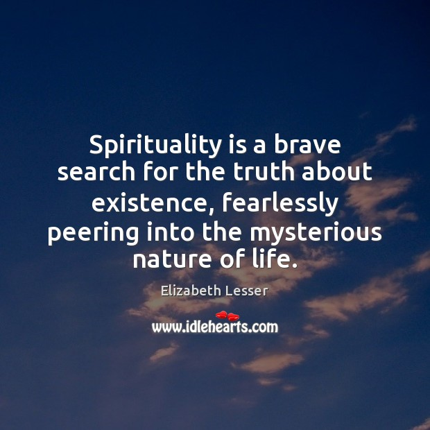 Spirituality is a brave search for the truth about existence, fearlessly peering Image