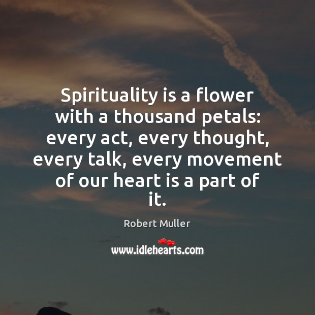 Spirituality is a flower with a thousand petals: every act, every thought, Robert Muller Picture Quote