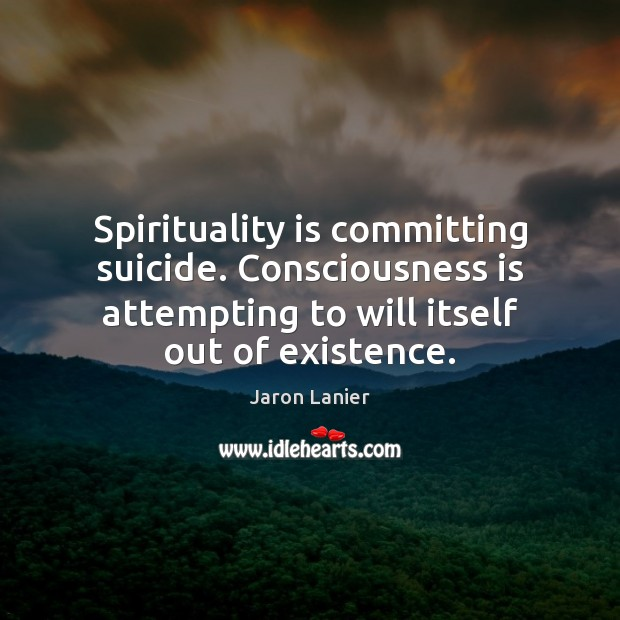 Image, Spirituality is committing suicide. Consciousness is attempting to will itself out of