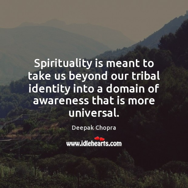 Spirituality is meant to take us beyond our tribal identity into a Deepak Chopra Picture Quote
