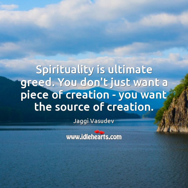 Spirituality is ultimate greed. You don't just want a piece of creation Image