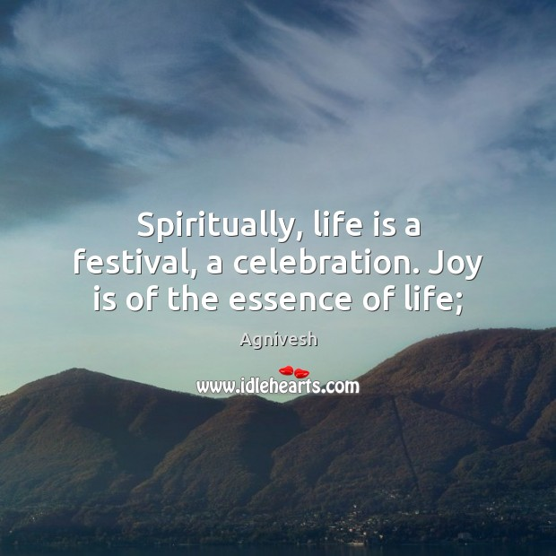 Image, Spiritually, life is a festival, a celebration. Joy is of the essence of life;