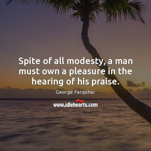 Spite of all modesty, a man must own a pleasure in the hearing of his praise. Praise Quotes Image