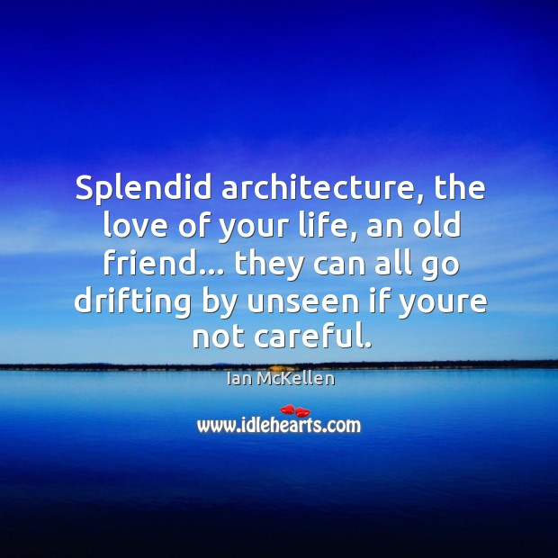 Splendid architecture, the love of your life, an old friend… they can Ian McKellen Picture Quote
