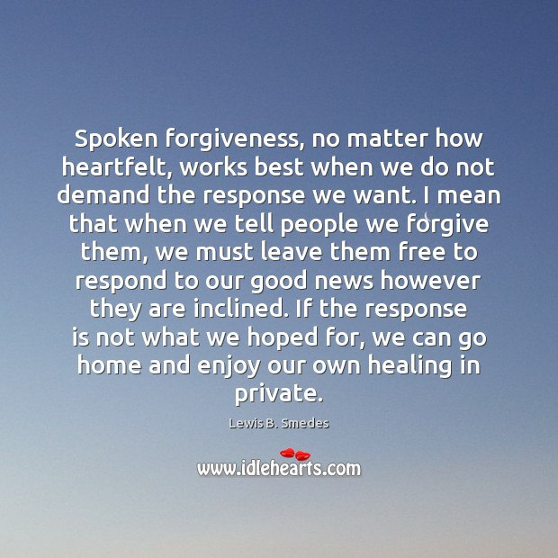 Spoken forgiveness, no matter how heartfelt, works best when we do not Lewis B. Smedes Picture Quote