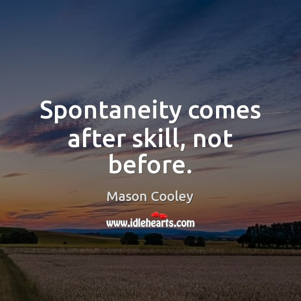 Image, Spontaneity comes after skill, not before.