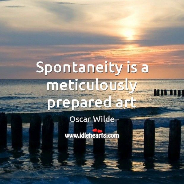 Image, Spontaneity is a meticulously prepared art
