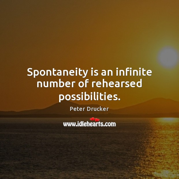 Spontaneity is an infinite number of rehearsed possibilities. Image