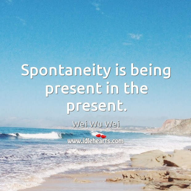 Spontaneity is being present in the present. Image