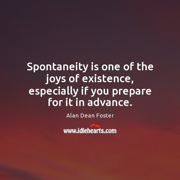 Image, Spontaneity is one of the joys of existence, especially if you prepare for it in advance.