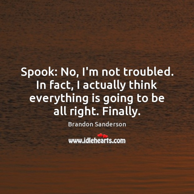 Spook: No, I'm not troubled. In fact, I actually think everything is Image