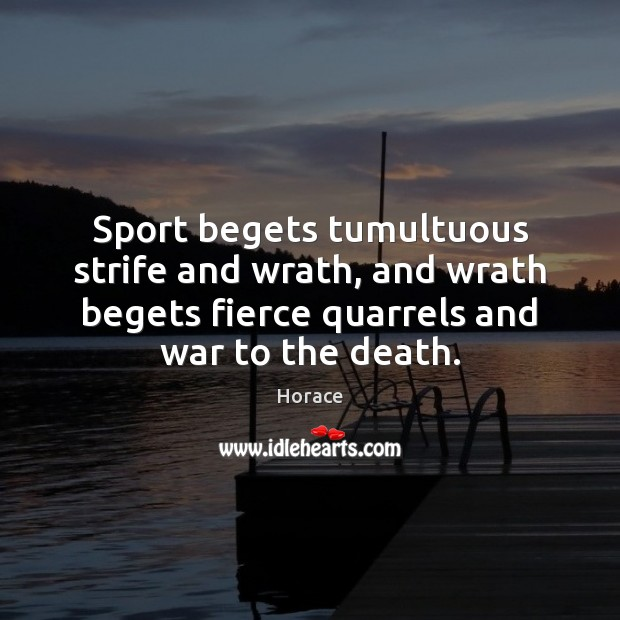 Sport begets tumultuous strife and wrath, and wrath begets fierce quarrels and Image