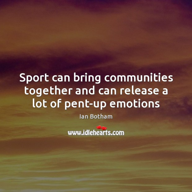 Ian Botham Picture Quote image saying: Sport can bring communities together and can release a lot of pent-up emotions