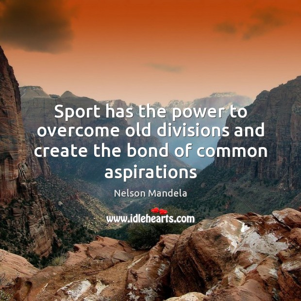Sport has the power to overcome old divisions and create the bond of common aspirations Image