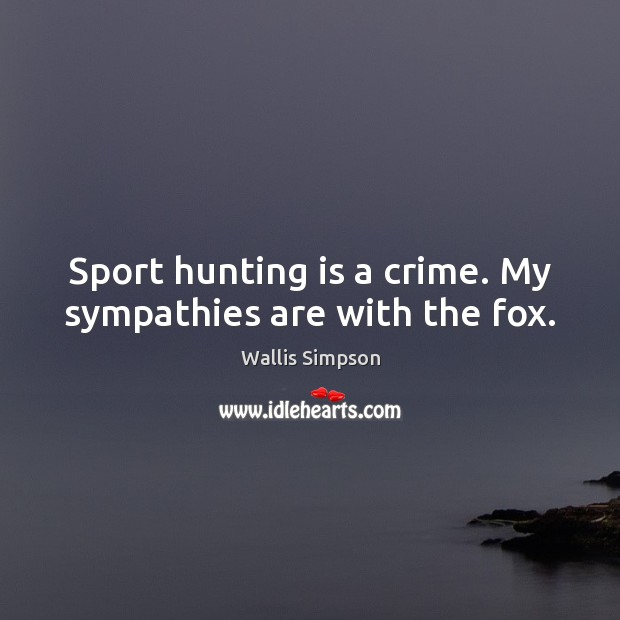 Sport hunting is a crime. My sympathies are with the fox. Wallis Simpson Picture Quote