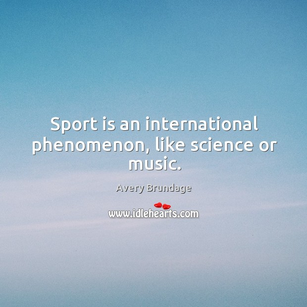Image, Sport is an international phenomenon, like science or music.