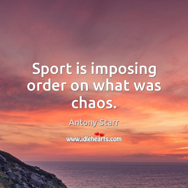 Image, Sport is imposing order on what was chaos.