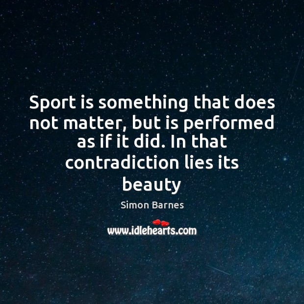 Sport is something that does not matter, but is performed as if Simon Barnes Picture Quote